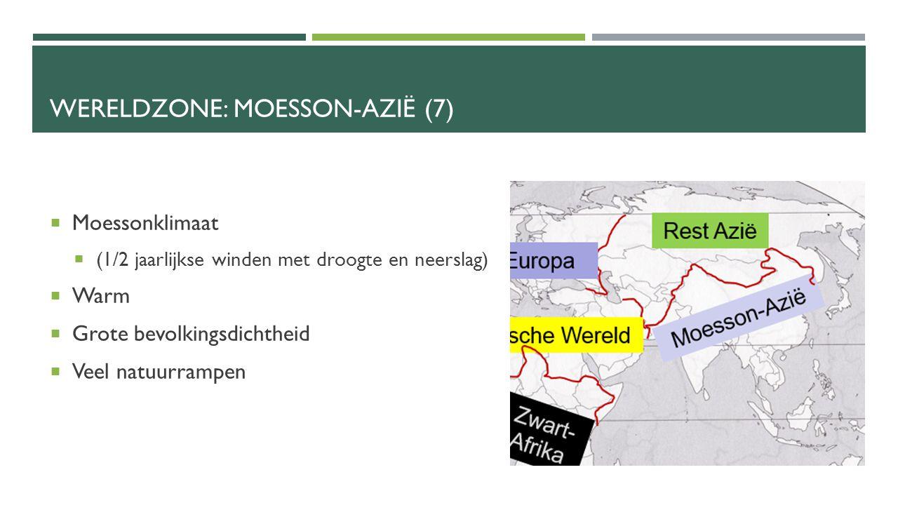 WERELDZONE: MOESSON-AZIË (7)  Moessonklimaat  (1/2 jaarlijkse winden met droogte en neerslag)  Warm  Grote bevolkingsdichtheid  Veel natuurrampen
