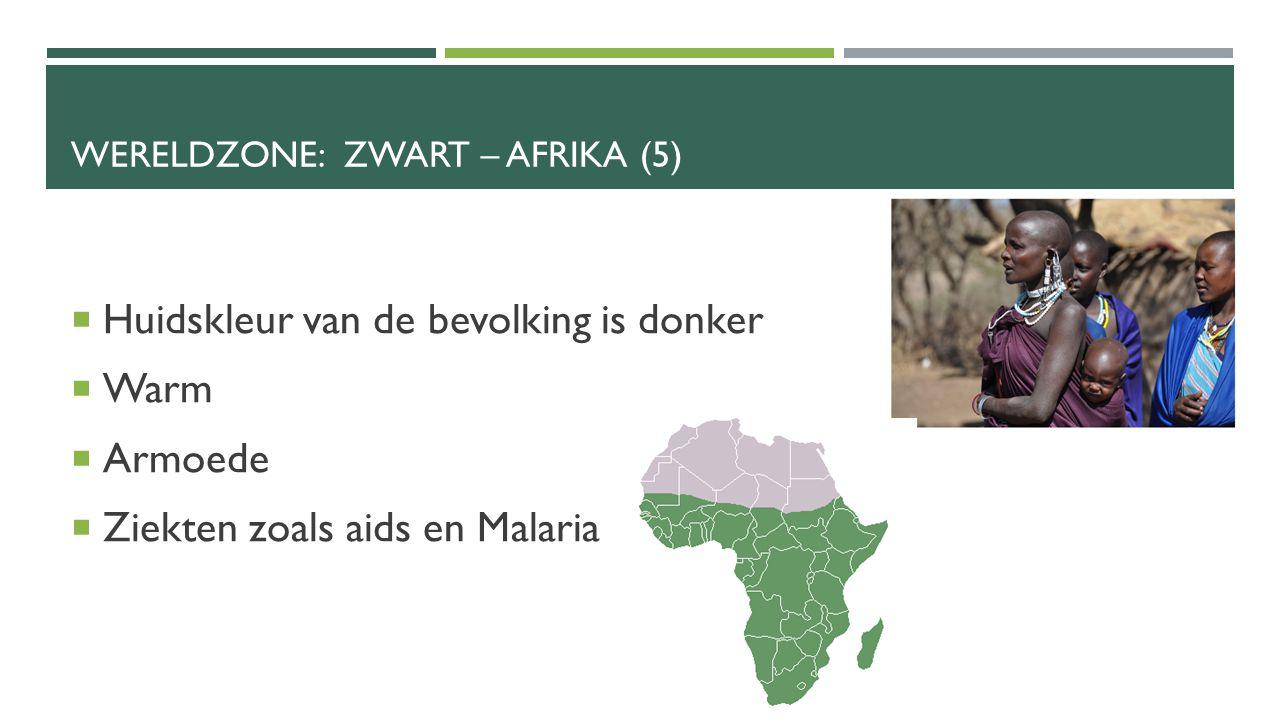 WERELDZONE: ZWART – AFRIKA (5)  Huidskleur van de bevolking is donker  Warm  Armoede  Ziekten zoals aids en Malaria