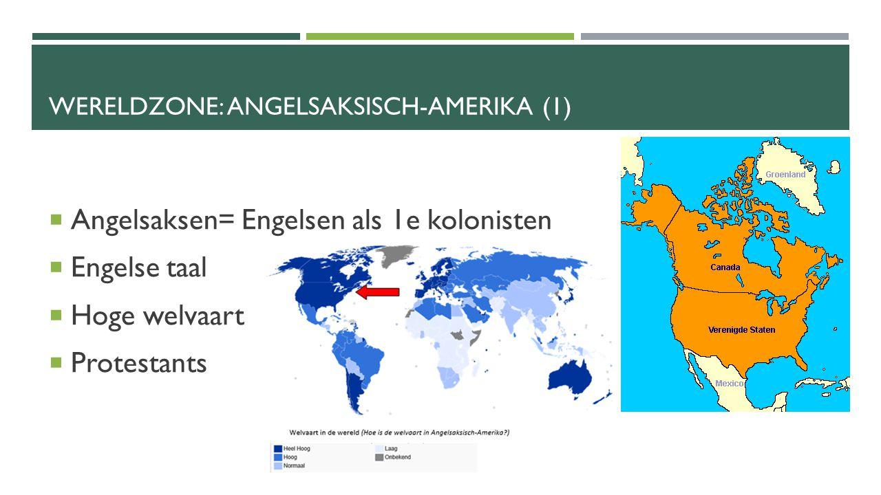 WERELDZONE: ANGELSAKSISCH-AMERIKA (1)  Angelsaksen= Engelsen als 1e kolonisten  Engelse taal  Hoge welvaart  Protestants
