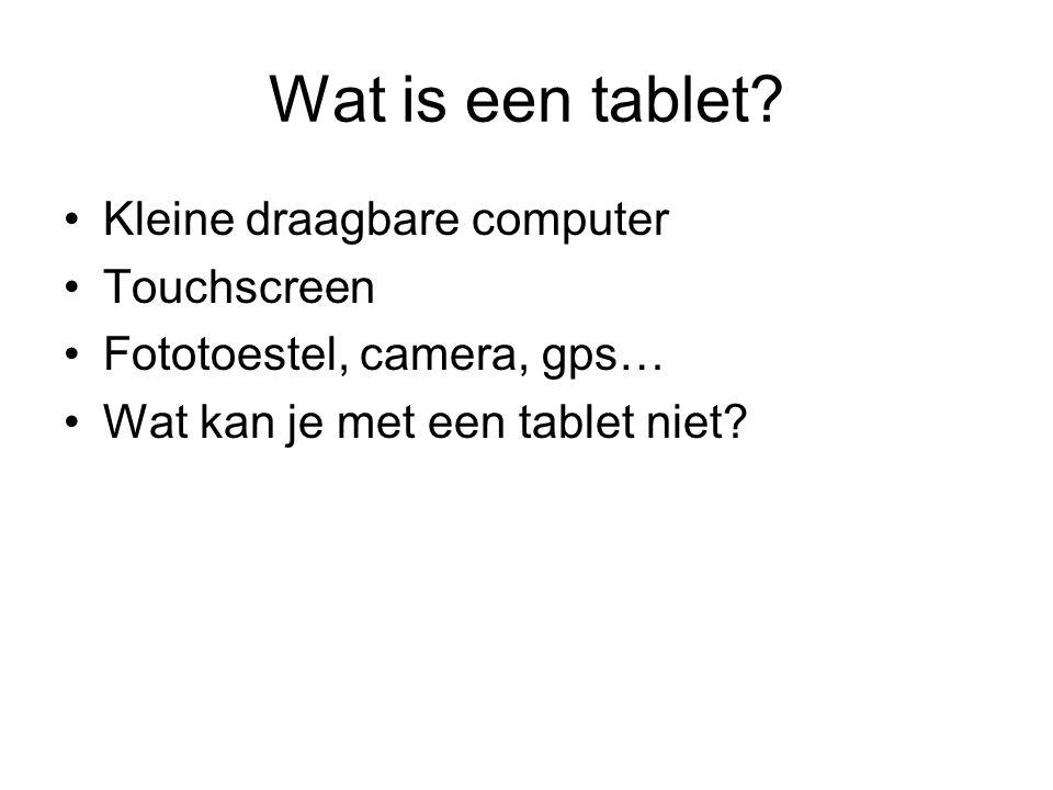 Wat is een tablet? Kleine draagbare computer Touchscreen Fototoestel, camera, gps… Wat kan je met een tablet niet?