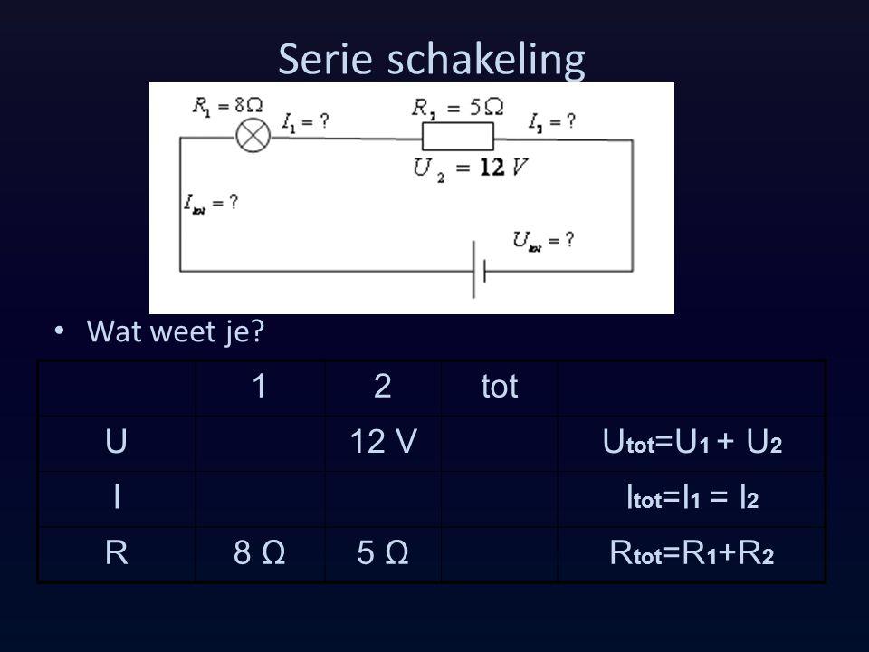 Serie schakeling Wat weet je? 12tot U12 VU tot =U 1 + U 2 II tot =I 1 = I 2 R8 Ω5 ΩR tot =R 1 +R 2