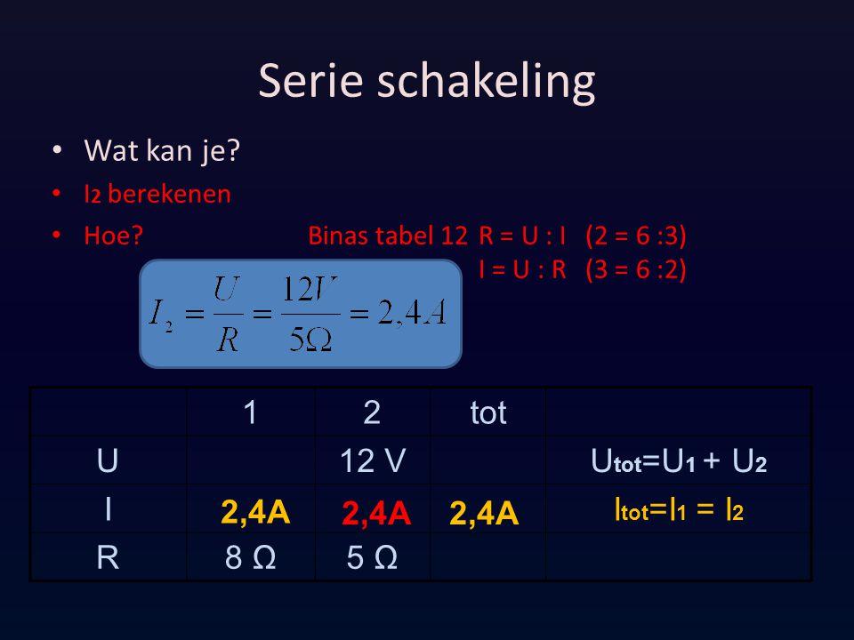 Serie schakeling Wat kan je? I 2 berekenen Hoe?Binas tabel 12R = U : I (2 = 6 :3) I = U : R (3 = 6 :2) 12tot U12 VU tot =U 1 + U 2 II tot =I 1 = I 2 R