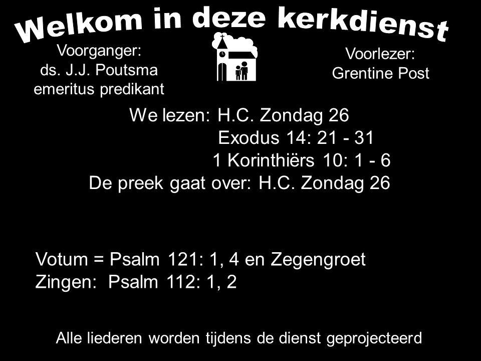 We lezen: H.C. Zondag 26 Exodus 14: 21 - 31 1 Korinthiërs 10: 1 - 6 De preek gaat over: H.C. Zondag 26 Alle liederen worden tijdens de dienst geprojec