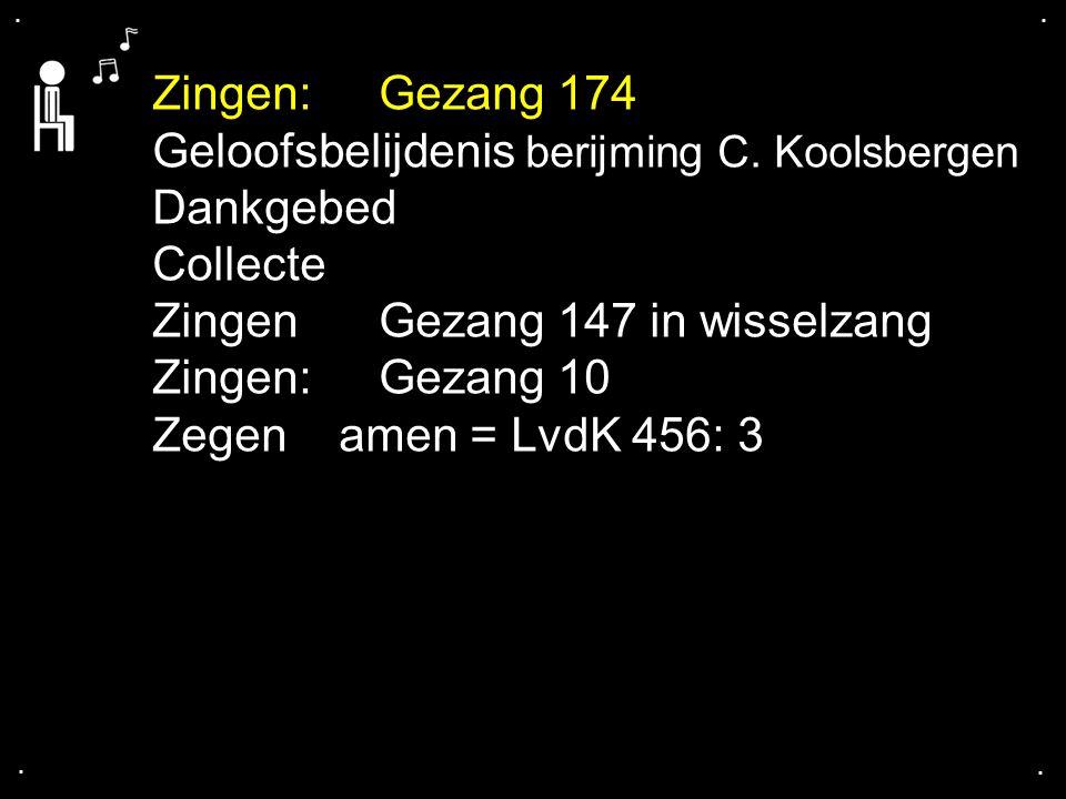 .... Zingen: Gezang 174 Geloofsbelijdenis berijming C. Koolsbergen Dankgebed Collecte Zingen Gezang 147 in wisselzang Zingen: Gezang 10 Zegen amen = L