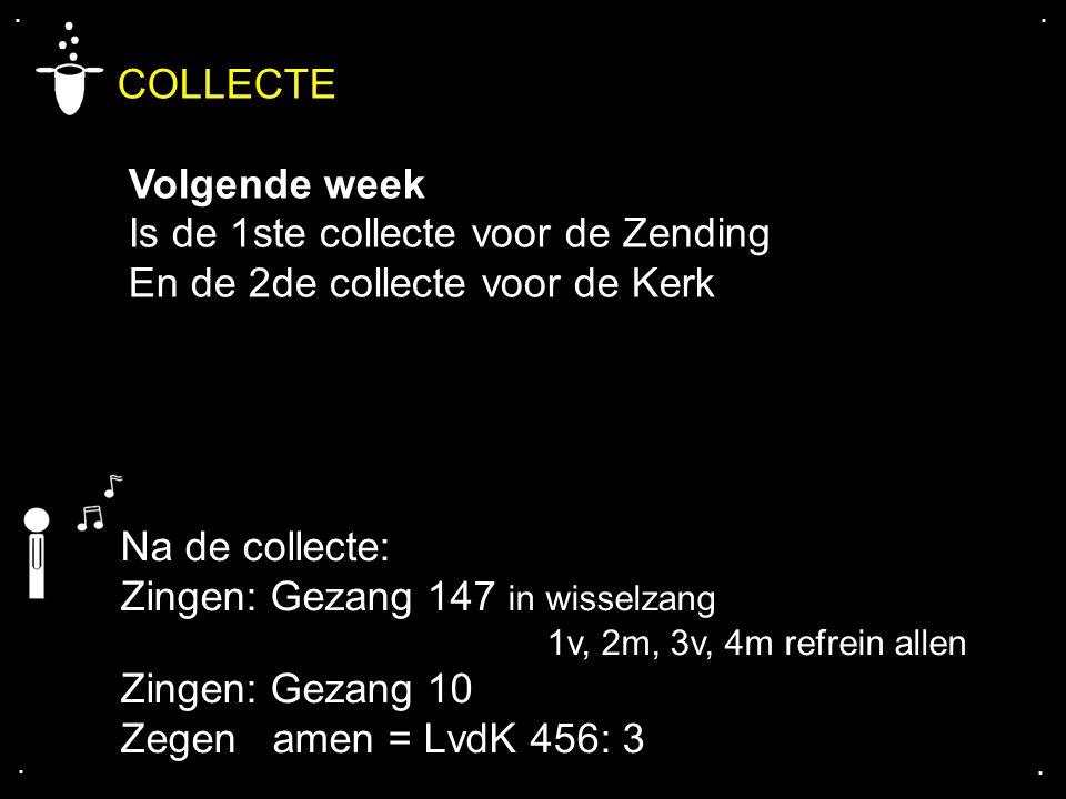 .... COLLECTE Volgende week Is de 1ste collecte voor de Zending En de 2de collecte voor de Kerk Na de collecte: Zingen: Gezang 147 in wisselzang 1v, 2