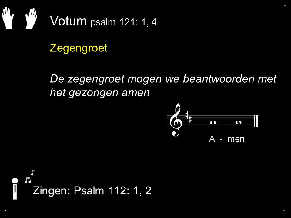 Zegengroet De zegengroet mogen we beantwoorden met het gezongen amen Zingen: Psalm 112: 1, 2.... Votum psalm 121: 1, 4