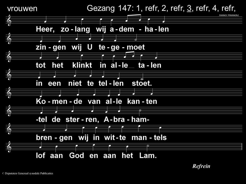 Gezang 147: 1, refr, 2, refr, 3, refr, 4, refr, vrouwen