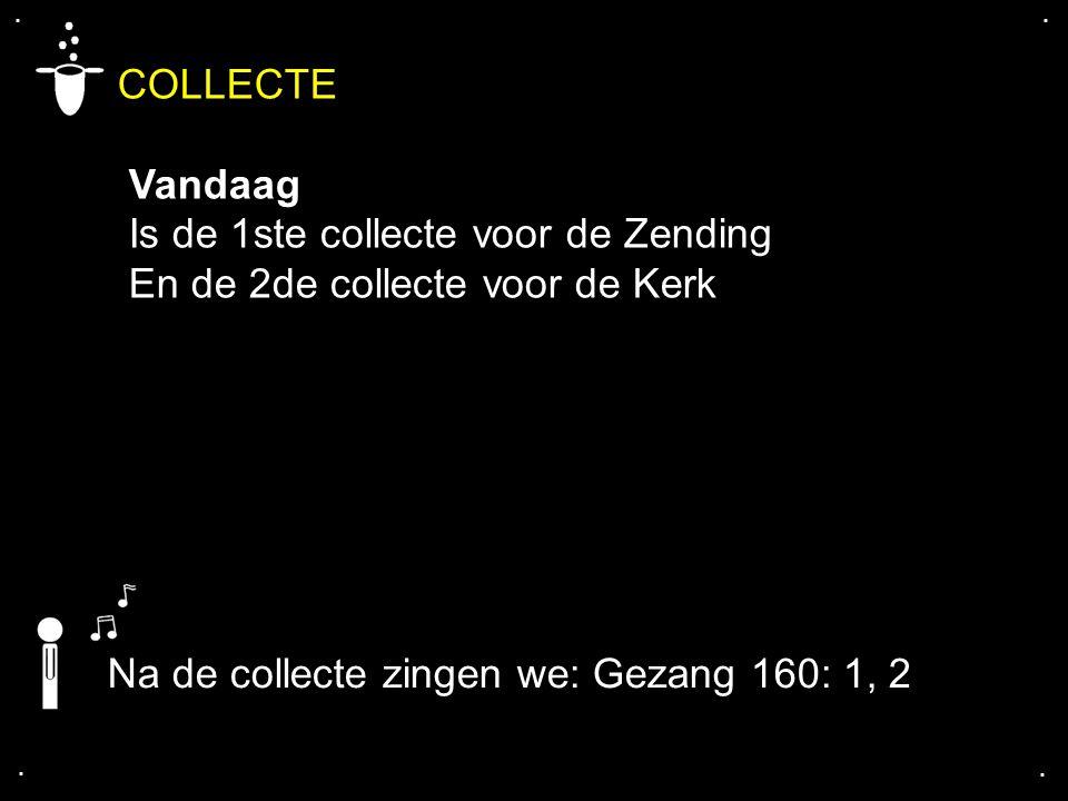 .... COLLECTE Vandaag Is de 1ste collecte voor de Zending En de 2de collecte voor de Kerk Na de collecte zingen we: Gezang 160: 1, 2