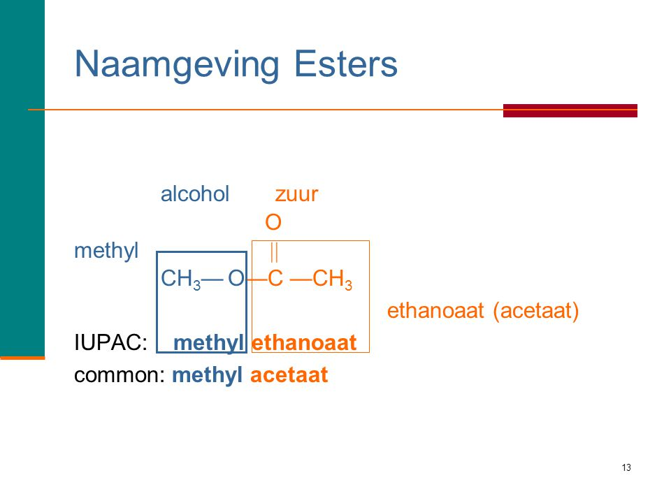13 Naamgeving Esters alcoholzuur O methyl  CH 3 — O—C —CH 3 ethanoaat (acetaat) IUPAC: methyl ethanoaat common: methyl acetaat