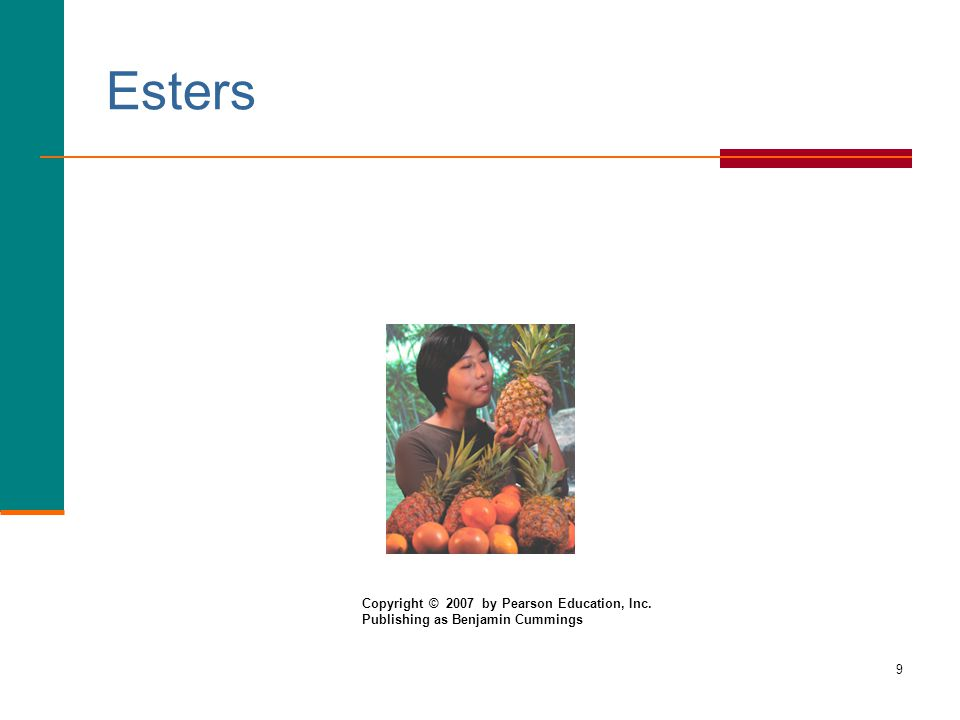 9 Esters Copyright © 2007 by Pearson Education, Inc. Publishing as Benjamin Cummings