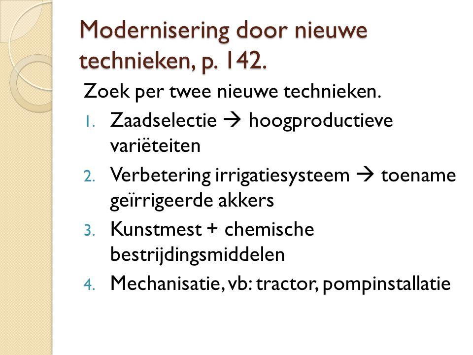 Modernisering door nieuwe technieken, p. 142. Zoek per twee nieuwe technieken. 1. Zaadselectie  hoogproductieve variëteiten 2. Verbetering irrigaties
