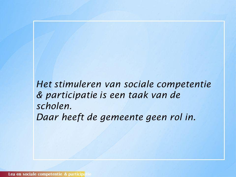 Het stimuleren van sociale competentie & participatie is een taak van de scholen. Daar heeft de gemeente geen rol in. Lea en sociale competentie & par