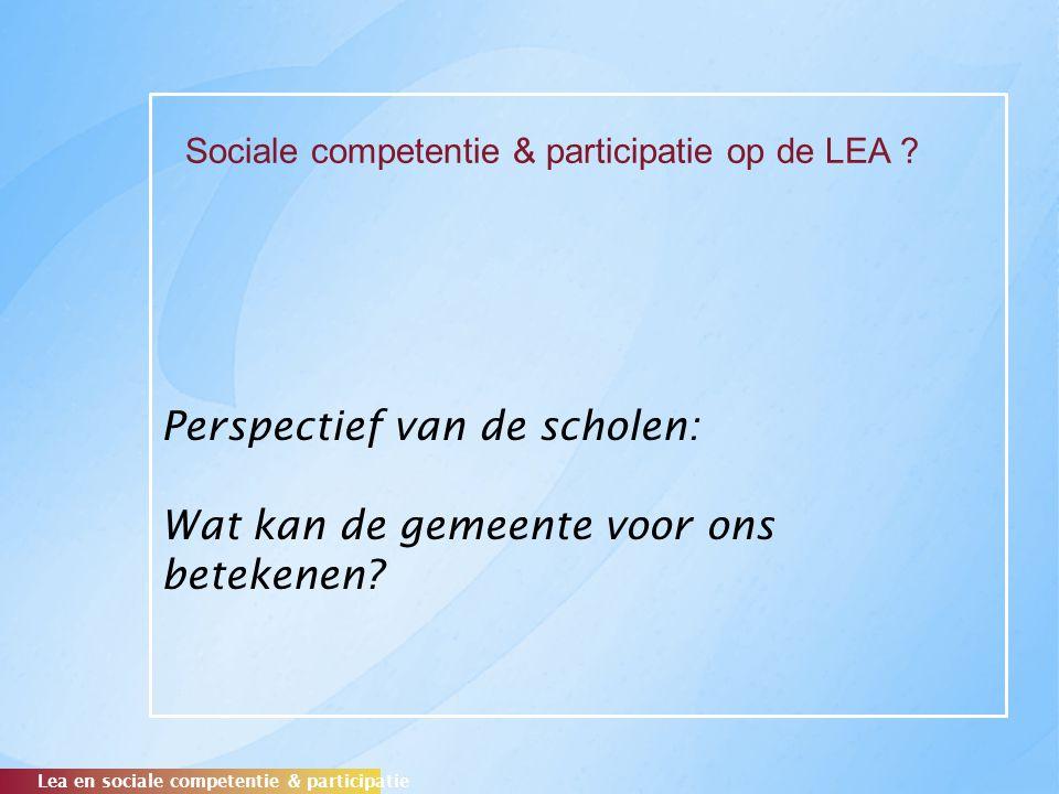 Perspectief van de scholen: Wat kan de gemeente voor ons betekenen? Lea en sociale competentie & participatie Sociale competentie & participatie op de