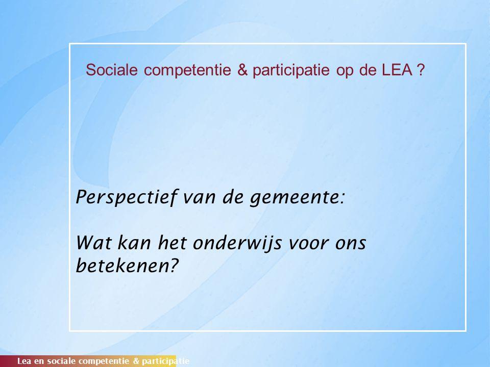 Perspectief van de gemeente: Wat kan het onderwijs voor ons betekenen? Lea en sociale competentie & participatie Sociale competentie & participatie op