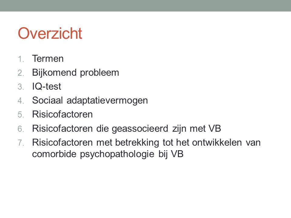 Overzicht 1. Termen 2. Bijkomend probleem 3. IQ-test 4. Sociaal adaptatievermogen 5. Risicofactoren 6. Risicofactoren die geassocieerd zijn met VB 7.