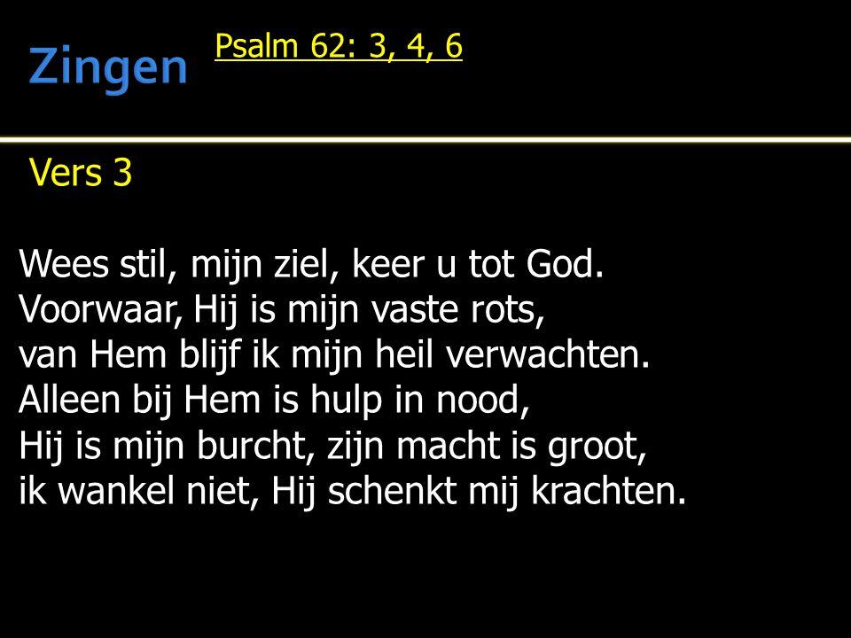 Vers 3 Wees stil, mijn ziel, keer u tot God. Voorwaar, Hij is mijn vaste rots, van Hem blijf ik mijn heil verwachten. Alleen bij Hem is hulp in nood,