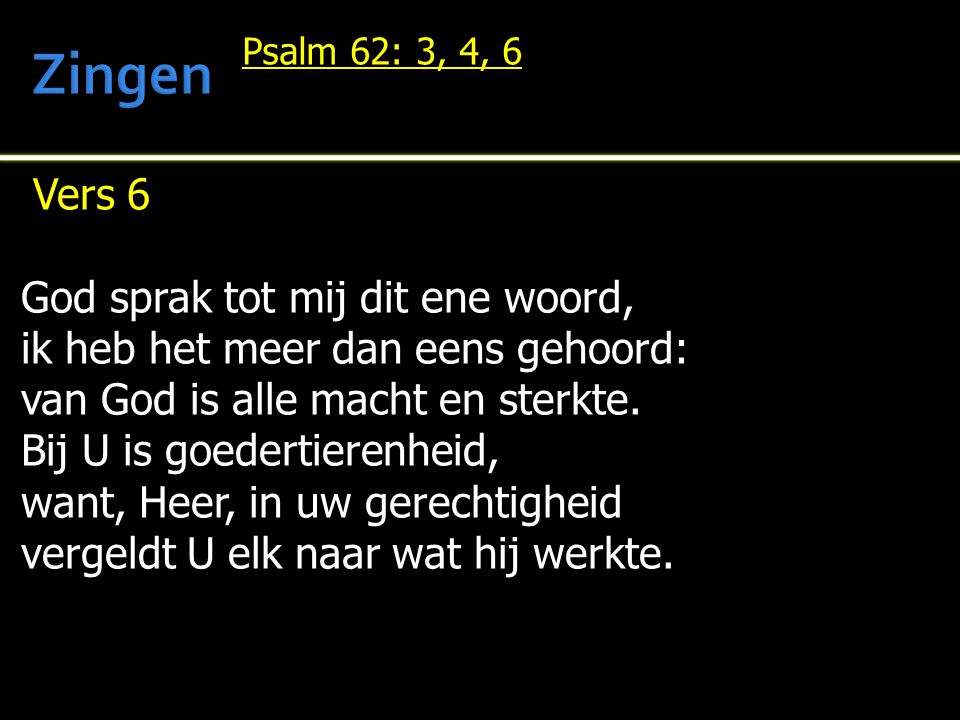 Vers 6 God sprak tot mij dit ene woord, ik heb het meer dan eens gehoord: van God is alle macht en sterkte. Bij U is goedertierenheid, want, Heer, in