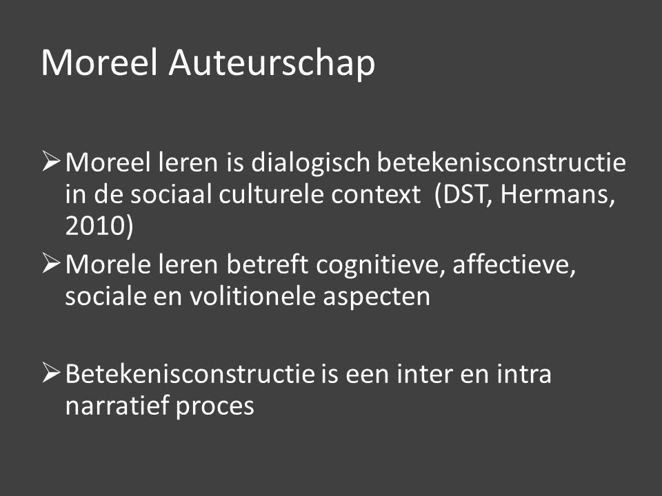 Moreel Auteurschap  Moreel leren is dialogisch betekenisconstructie in de sociaal culturele context (DST, Hermans, 2010)  Morele leren betreft cognitieve, affectieve, sociale en volitionele aspecten  Betekenisconstructie is een inter en intra narratief proces