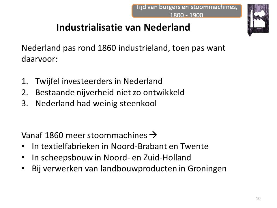 Tijd van burgers en stoommachines, 1800 - 1900 10 Industrialisatie van Nederland Nederland pas rond 1860 industrieland, toen pas want daarvoor: 1.Twij