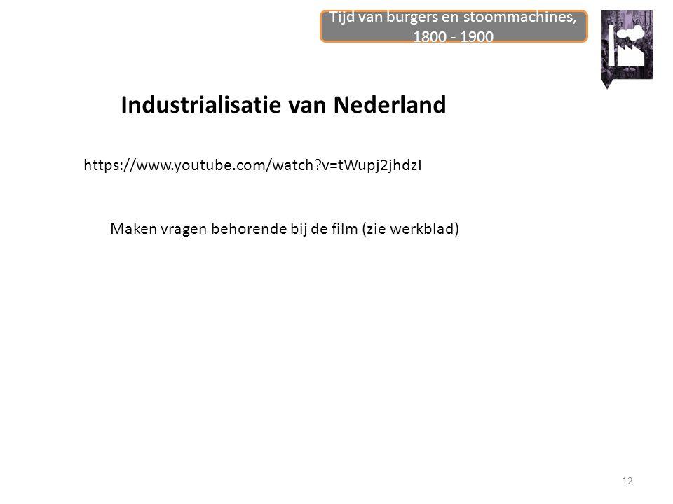 Tijd van burgers en stoommachines, 1800 - 1900 12 Industrialisatie van Nederland https://www.youtube.com/watch?v=tWupj2jhdzI Maken vragen behorende bi