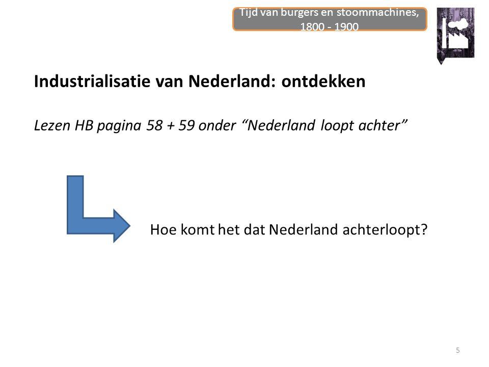 """Tijd van burgers en stoommachines, 1800 - 1900 5 Industrialisatie van Nederland: ontdekken Lezen HB pagina 58 + 59 onder """"Nederland loopt achter"""" Hoe"""