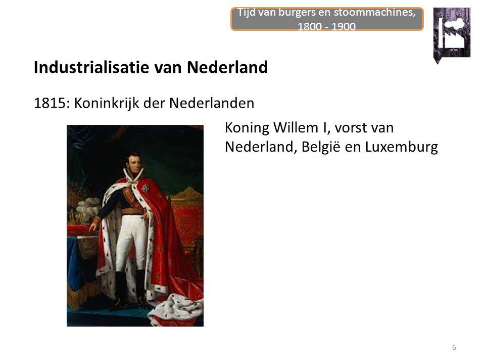 Tijd van burgers en stoommachines, 1800 - 1900 6 Industrialisatie van Nederland 1815: Koninkrijk der Nederlanden Koning Willem I, vorst van Nederland,