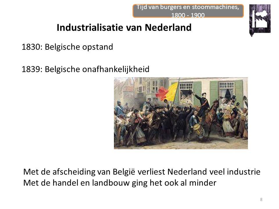 Tijd van burgers en stoommachines, 1800 - 1900 8 Industrialisatie van Nederland 1830: Belgische opstand 1839: Belgische onafhankelijkheid Met de afsch