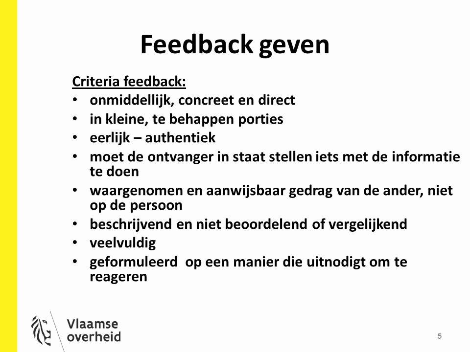 Feedback geven 5 Criteria feedback: onmiddellijk, concreet en direct in kleine, te behappen porties eerlijk – authentiek moet de ontvanger in staat stellen iets met de informatie te doen waargenomen en aanwijsbaar gedrag van de ander, niet op de persoon beschrijvend en niet beoordelend of vergelijkend veelvuldig geformuleerd op een manier die uitnodigt om te reageren