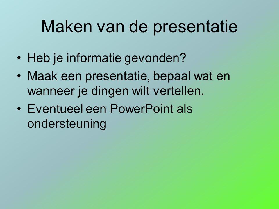 Maken van de presentatie Heb je informatie gevonden? Maak een presentatie, bepaal wat en wanneer je dingen wilt vertellen. Eventueel een PowerPoint al