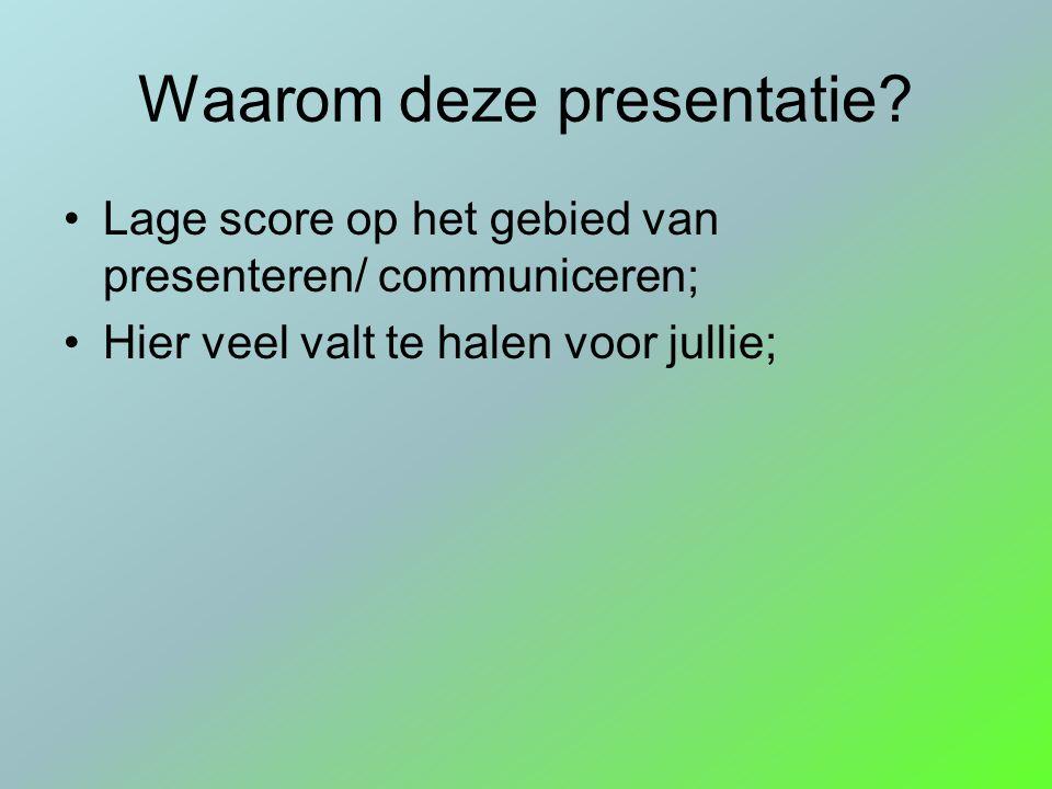 Waarom deze presentatie? Lage score op het gebied van presenteren/ communiceren; Hier veel valt te halen voor jullie;