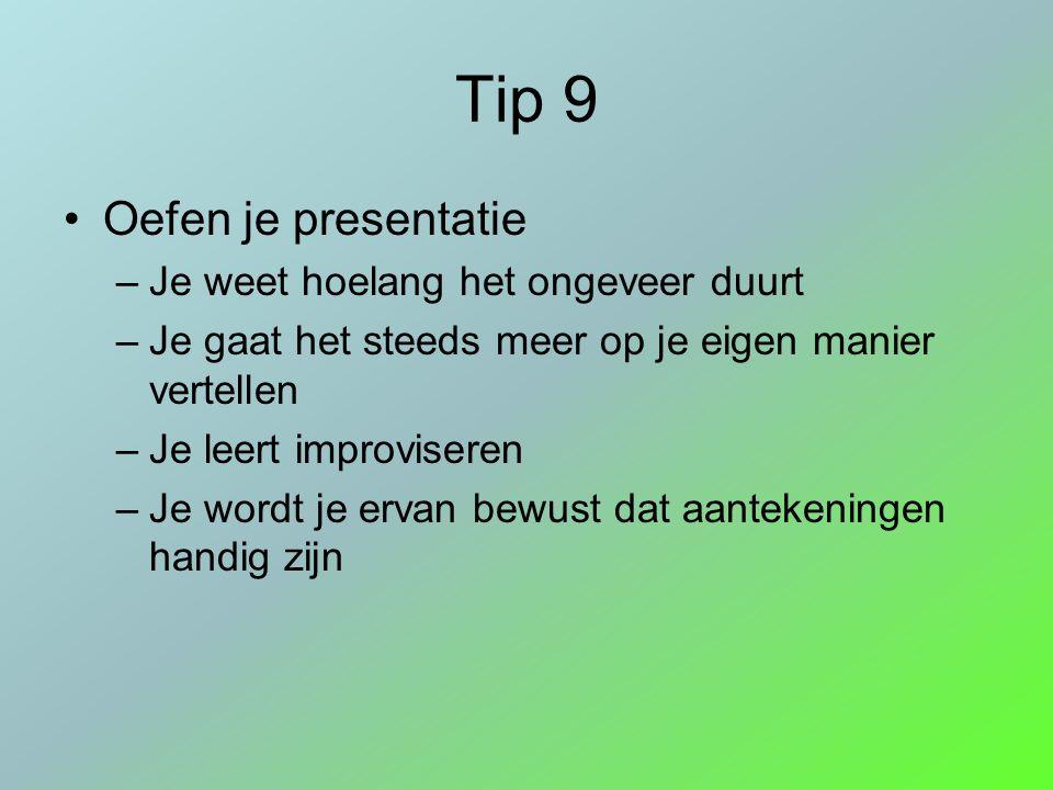 Tip 9 Oefen je presentatie –Je weet hoelang het ongeveer duurt –Je gaat het steeds meer op je eigen manier vertellen –Je leert improviseren –Je wordt