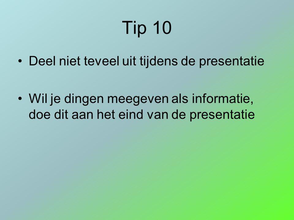Tip 10 Deel niet teveel uit tijdens de presentatie Wil je dingen meegeven als informatie, doe dit aan het eind van de presentatie