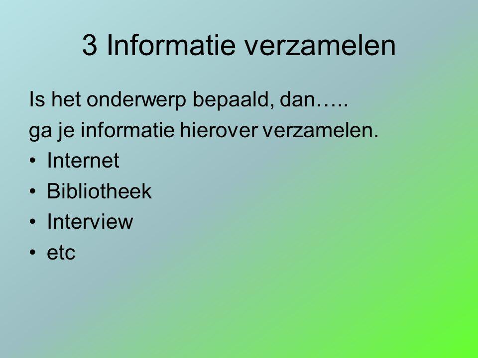 3 Informatie verzamelen Is het onderwerp bepaald, dan….. ga je informatie hierover verzamelen. Internet Bibliotheek Interview etc