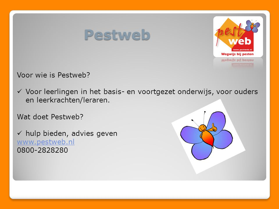 Pestweb Voor wie is Pestweb? Voor leerlingen in het basis- en voortgezet onderwijs, voor ouders en leerkrachten/leraren. Wat doet Pestweb? hulp bieden