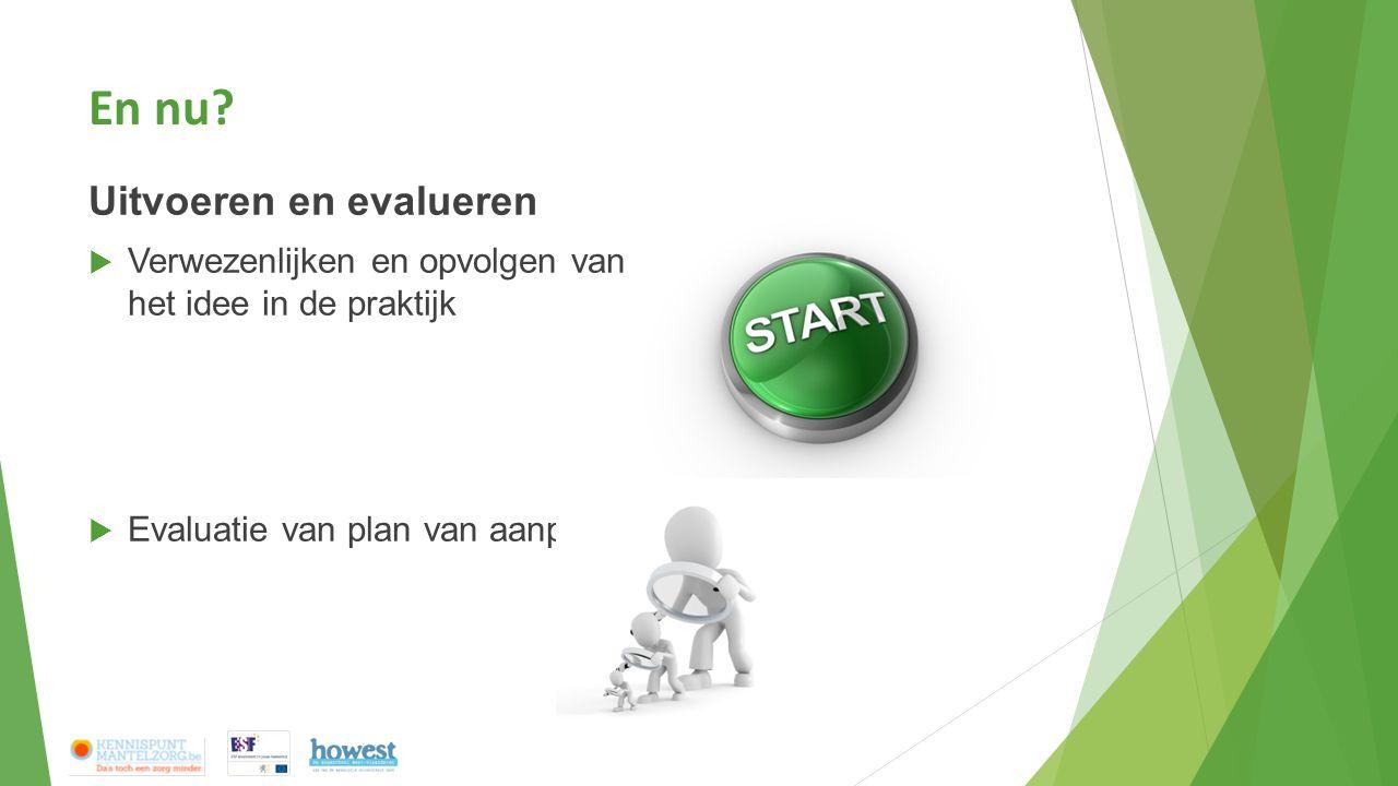 En nu? Uitvoeren en evalueren  Verwezenlijken en opvolgen van het idee in de praktijk  Evaluatie van plan van aanpak