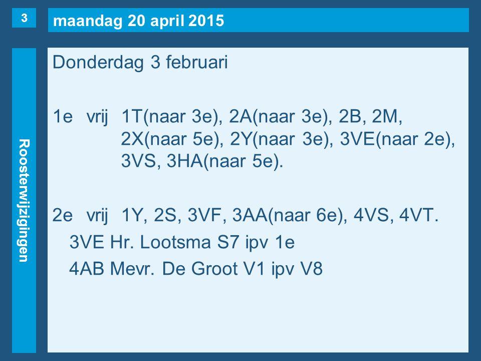 maandag 20 april 2015 Roosterwijzigingen Donderdag 3 februari 1evrij1T(naar 3e), 2A(naar 3e), 2B, 2M, 2X(naar 5e), 2Y(naar 3e), 3VE(naar 2e), 3VS, 3HA(naar 5e).