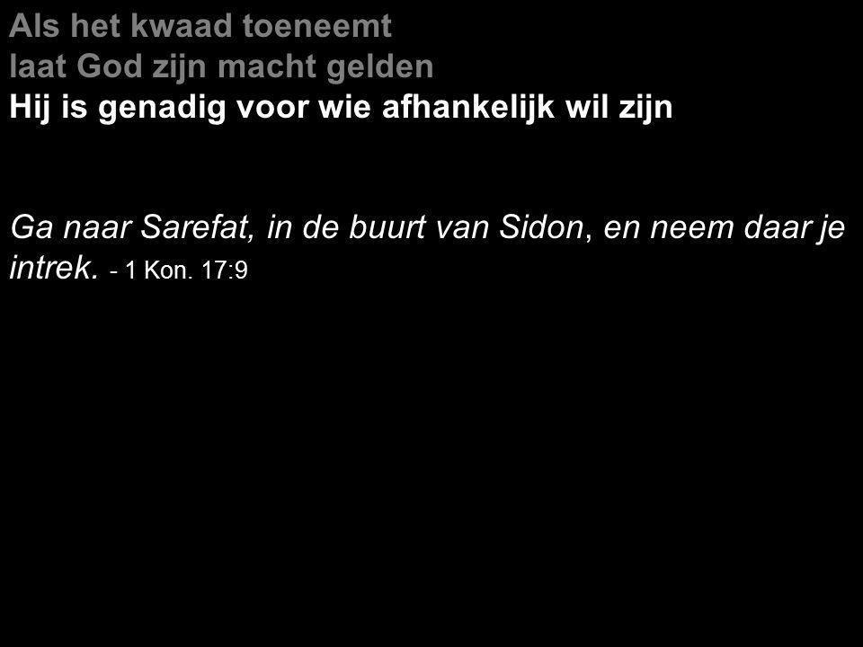 Als het kwaad toeneemt laat God zijn macht gelden Hij is genadig voor wie afhankelijk wil zijn Ga naar Sarefat, in de buurt van Sidon, en neem daar je