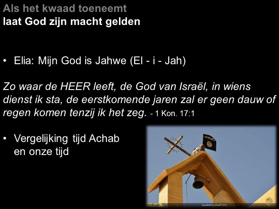 Als het kwaad toeneemt laat God zijn macht gelden Elia: Mijn God is Jahwe (El - i - Jah) Zo waar de HEER leeft, de God van Israël, in wiens dienst ik