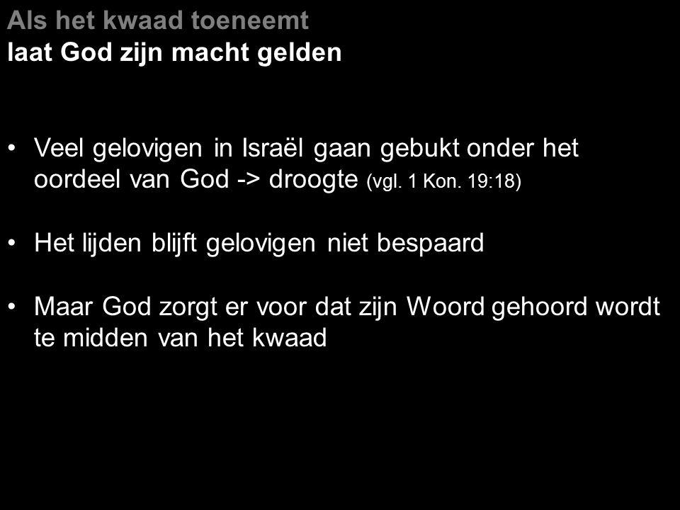 Als het kwaad toeneemt laat God zijn macht gelden Veel gelovigen in Israël gaan gebukt onder het oordeel van God -> droogte (vgl. 1 Kon. 19:18) Het li