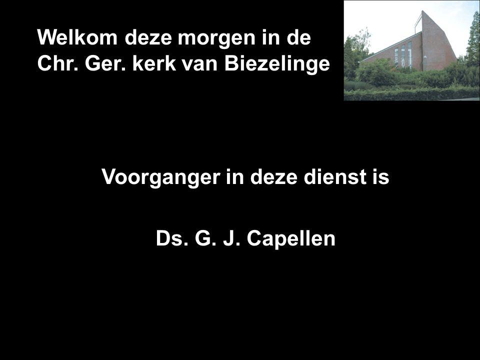 Welkom deze morgen in de Chr. Ger. kerk van Biezelinge Voorganger in deze dienst is Ds. G. J. Capellen