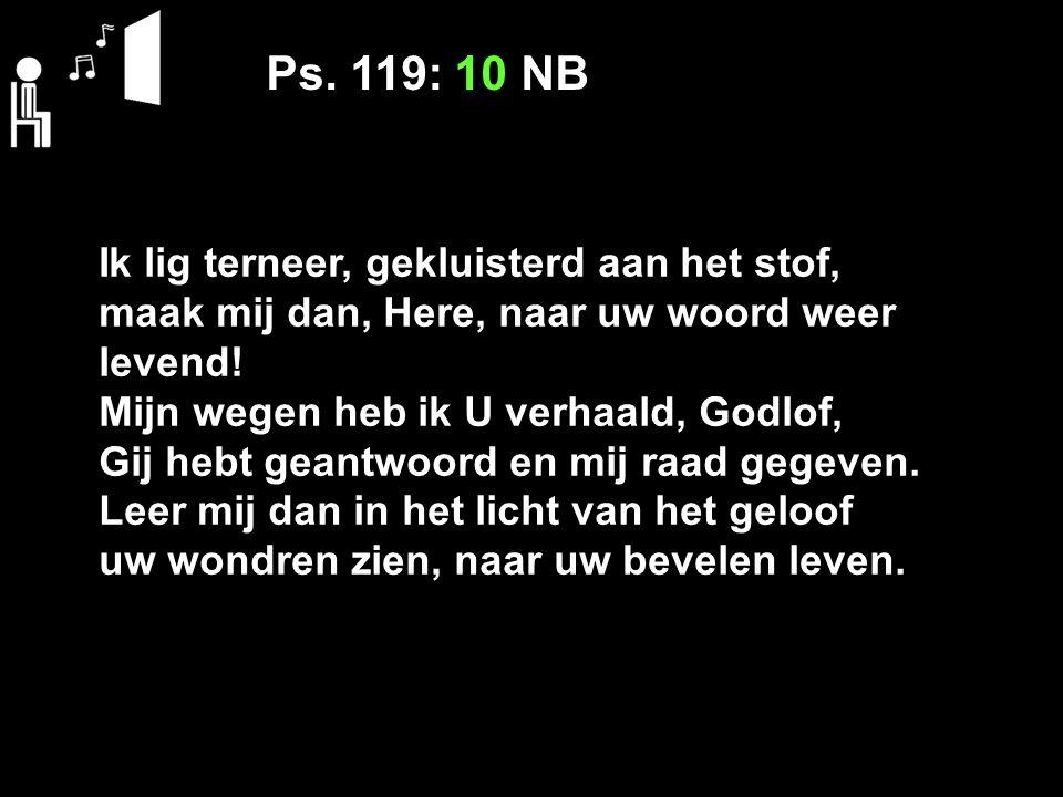 Ps. 119: 10 NB Ik lig terneer, gekluisterd aan het stof, maak mij dan, Here, naar uw woord weer levend! Mijn wegen heb ik U verhaald, Godlof, Gij hebt