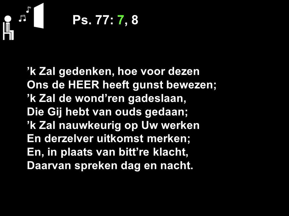 Ps. 77: 7, 8 'k Zal gedenken, hoe voor dezen Ons de HEER heeft gunst bewezen; 'k Zal de wond'ren gadeslaan, Die Gij hebt van ouds gedaan; 'k Zal nauwk