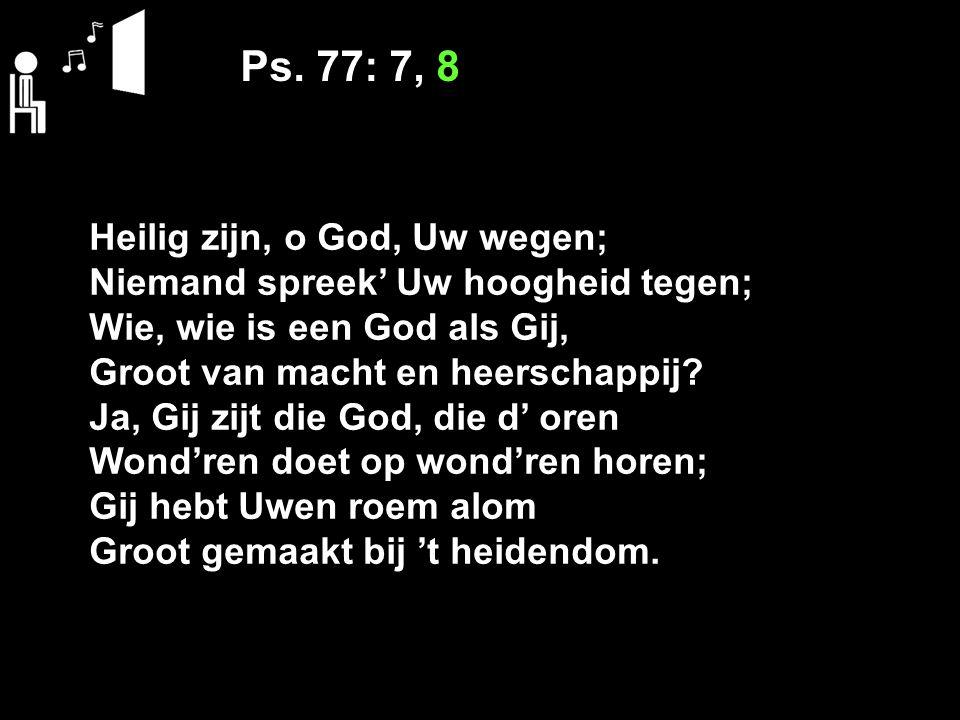 Ps. 77: 7, 8 Heilig zijn, o God, Uw wegen; Niemand spreek' Uw hoogheid tegen; Wie, wie is een God als Gij, Groot van macht en heerschappij? Ja, Gij zi