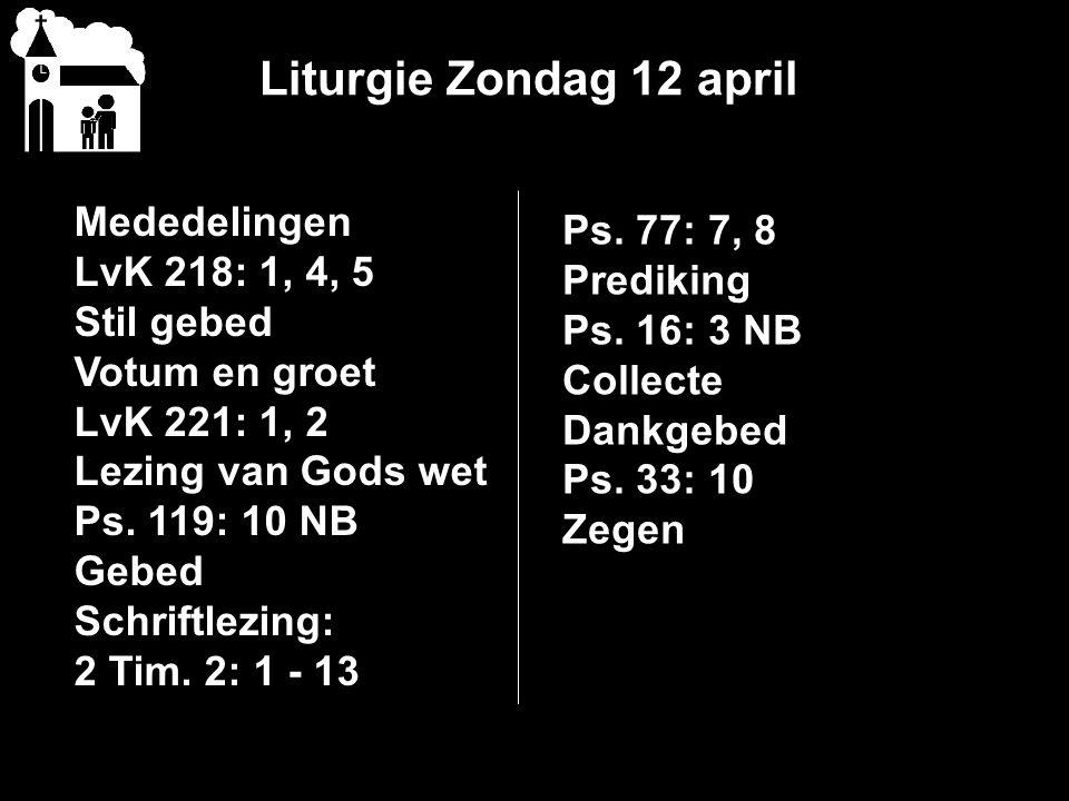 Liturgie Zondag 12 april Mededelingen LvK 218: 1, 4, 5 Stil gebed Votum en groet LvK 221: 1, 2 Lezing van Gods wet Ps.