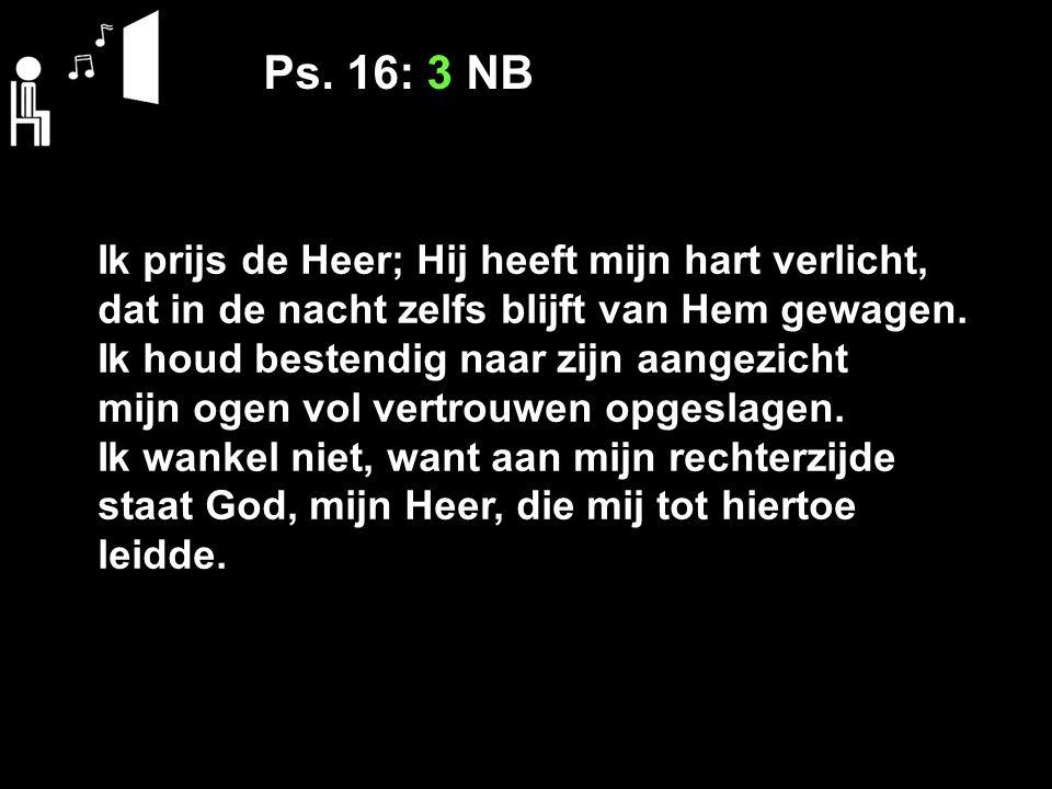 Ps. 16: 3 NB Ik prijs de Heer; Hij heeft mijn hart verlicht, dat in de nacht zelfs blijft van Hem gewagen. Ik houd bestendig naar zijn aangezicht mijn