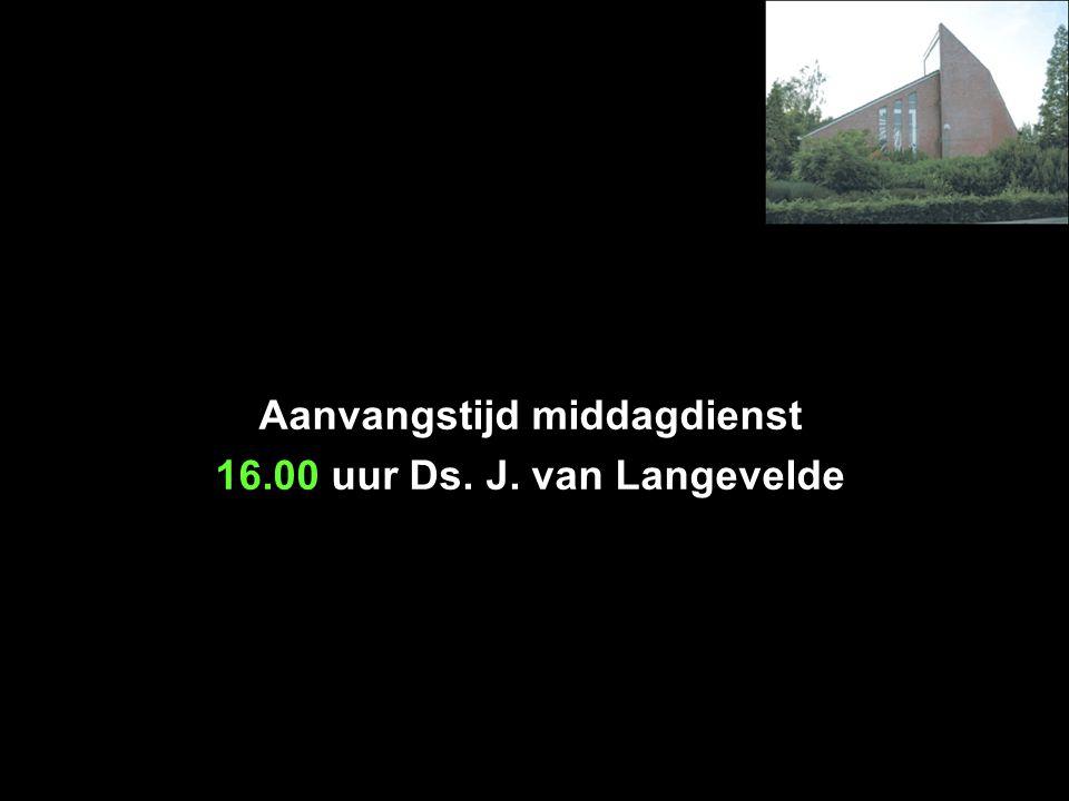 Aanvangstijd middagdienst 16.00 uur Ds. J. van Langevelde
