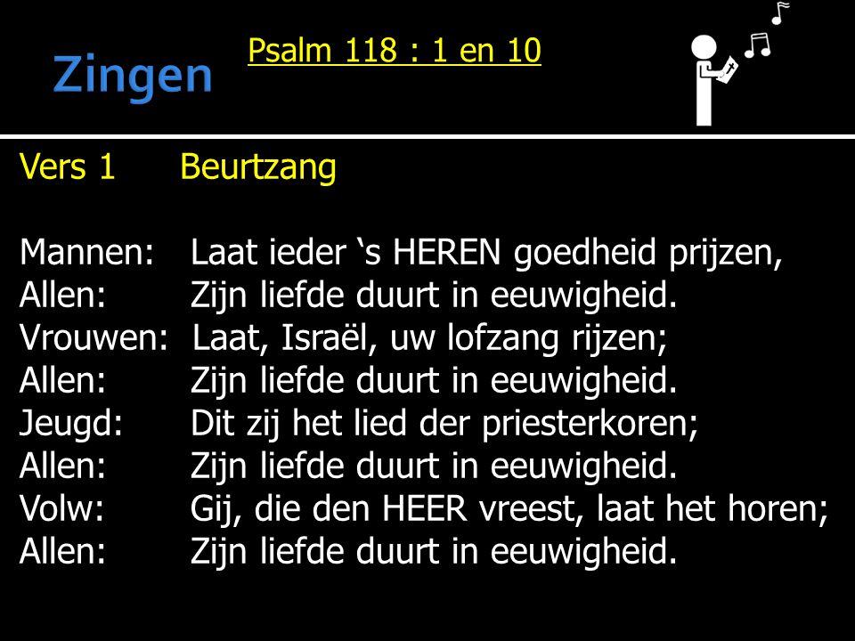 Psalm 118 : 1 en 10 Vers 1Beurtzang Mannen: Laat ieder 's HEREN goedheid prijzen, Allen: Zijn liefde duurt in eeuwigheid. Vrouwen: Laat, Israël, uw lo