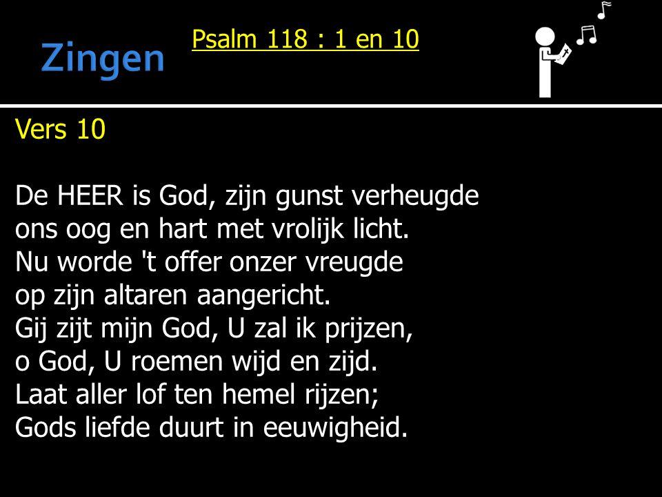 Psalm 118 : 1 en 10 Vers 10 De HEER is God, zijn gunst verheugde ons oog en hart met vrolijk licht. Nu worde 't offer onzer vreugde op zijn altaren aa
