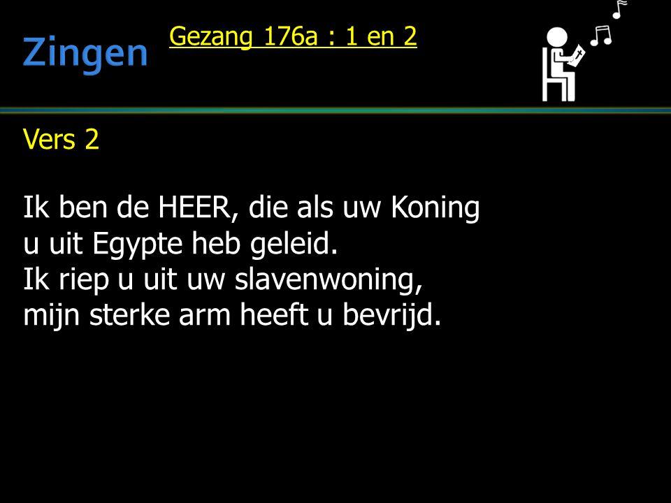 Vers 2 Ik ben de HEER, die als uw Koning u uit Egypte heb geleid. Ik riep u uit uw slavenwoning, mijn sterke arm heeft u bevrijd. Gezang 176a : 1 en 2