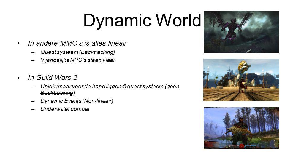 Dynamic World In andere MMO's is alles lineair –Quest systeem (Backtracking) –Vijandelijke NPC's staan klaar In Guild Wars 2 –Uniek (maar voor de hand